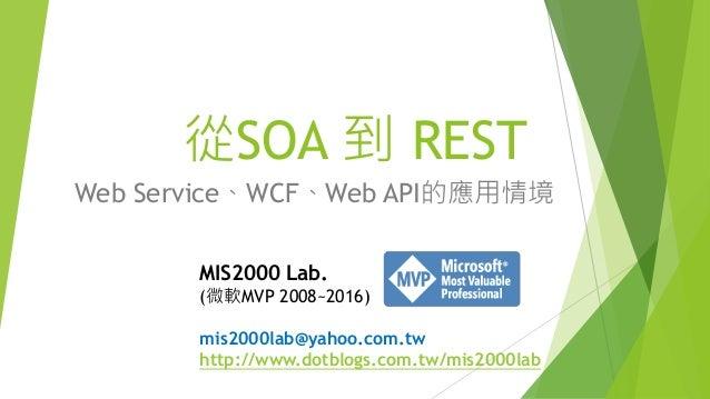從SOA 到 REST Web Service、WCF、Web API的應用情境 MIS2000 Lab. (微軟MVP 2008~2016) mis2000lab@yahoo.com.tw http://www.dotblogs.com.tw...