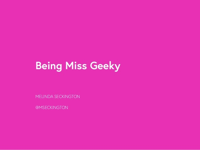 Being Miss Geeky  MELINDA SECKINGTON  @MSECKINGTON