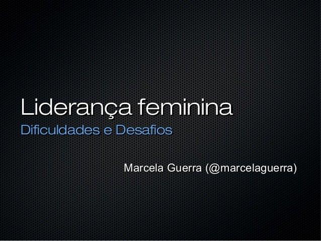 Liderança femininaLiderança feminina Dificuldades e DesafiosDificuldades e Desafios Marcela Guerra (@marcelaguerra)Marcela...