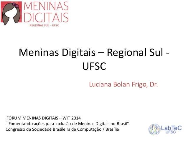 """Meninas Digitais – Regional Sul - UFSC Luciana Bolan Frigo, Dr. FÓRUM MENINAS DIGITAIS – WIT 2014 """"Fomentando ações para i..."""