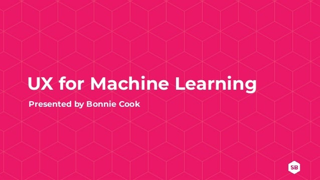 UX for Machine Learning Presented by Bonnie Cook