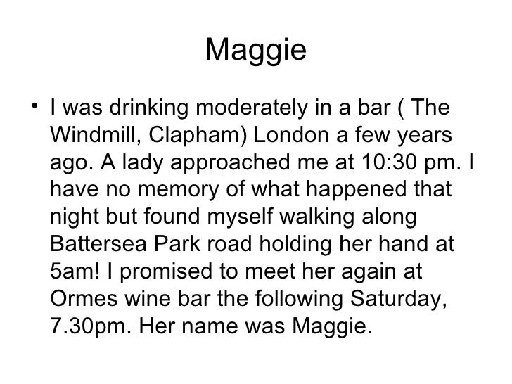 Maggie <ul><li>I was drinking moderately in a bar ( The Windmill, Clapham) London a few years ago. A lady approached me at...