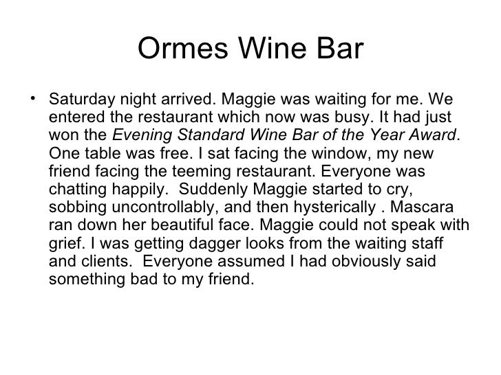 Ormes Wine Bar <ul><li>Saturday night arrived. Maggie was waiting for me. We entered the restaurant which now was busy. It...