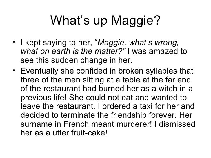 """What's up Maggie? <ul><li>I kept saying to her, """" Maggie, what's wrong, what on earth is the matter?""""  I was amazed to see..."""