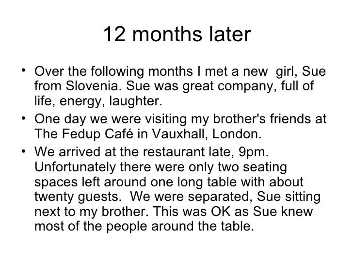 12 months later <ul><li>Over the following months I met a new  girl, Sue from Slovenia. Sue was great company, full of lif...