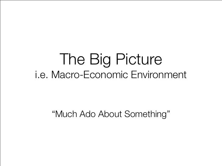 """The Big Picture i.e. Macro-Economic Environment      """"Much Ado About Something"""""""