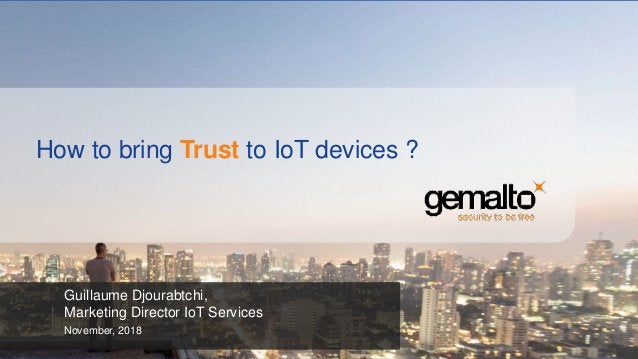 How to bring Trust to IoT devices ? Guillaume Djourabtchi, Marketing Director IoT Services November, 2018