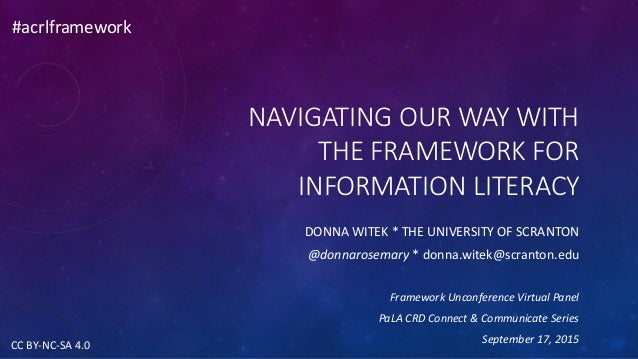 NAVIGATING OUR WAY WITH THE FRAMEWORK FOR INFORMATION LITERACY DONNA WITEK * THE UNIVERSITY OF SCRANTON @donnarosemary * d...