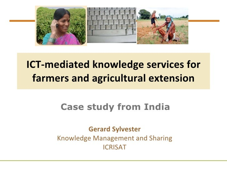 ICT-mediated knowledge services for farmers and agricultural extension Case study from India Gerard Sylvester Knowledge Ma...