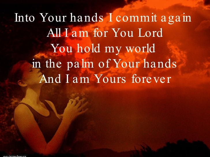 Into Your hands I commit again  All I am for You Lord You hold my world  in the palm of Your hands And I am Yours forever