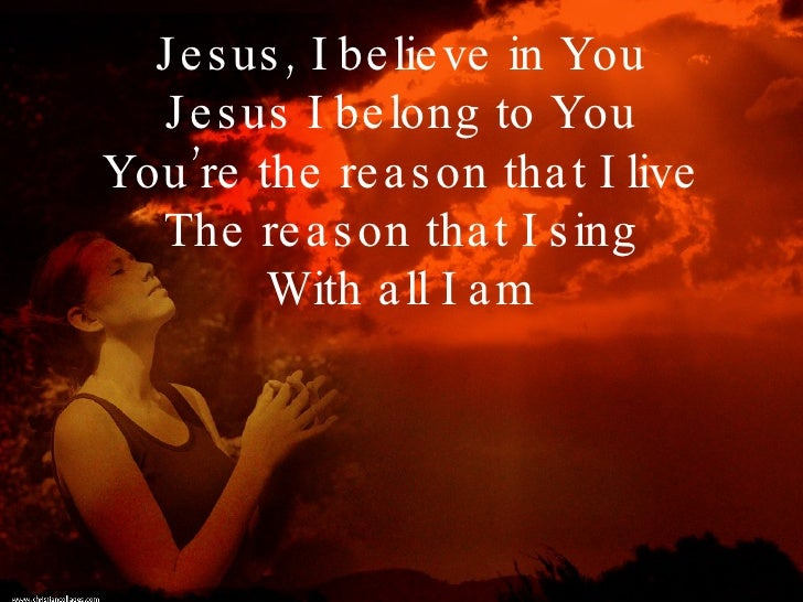 Jesus, I believe in You Jesus I belong to You You're the reason that I live The reason that I sing With all I am