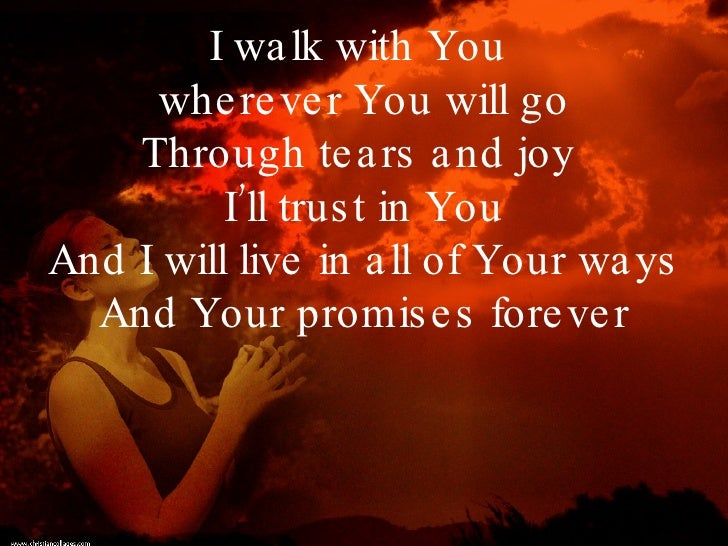 I walk with You  wherever You will go Through tears and joy  I'll trust in You And I will live in all of Your ways And You...