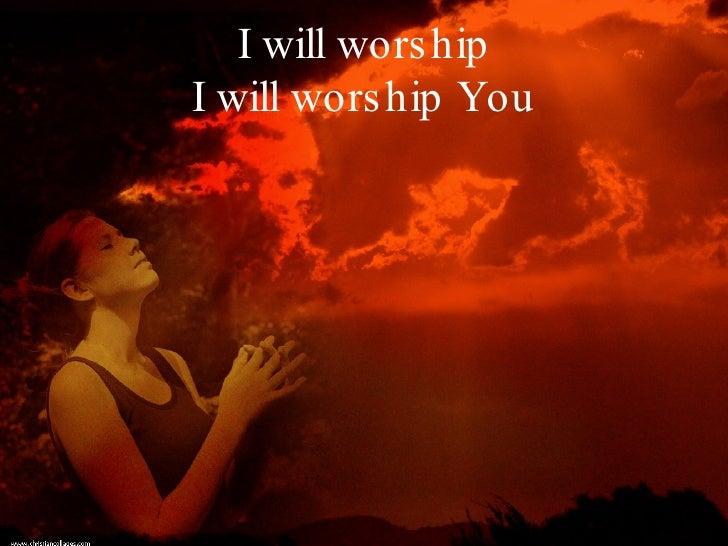 I will worship I will worship You