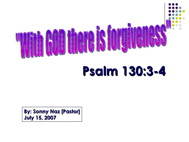 """With GOD there is forgiveness"" Psalm 130:3-4 By: Sonny Naz [Pastor] July 15, 2007"