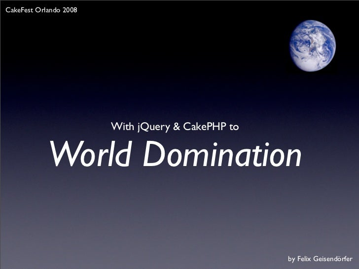 CakeFest Orlando 2008                             With jQuery & CakePHP to               World Domination                 ...