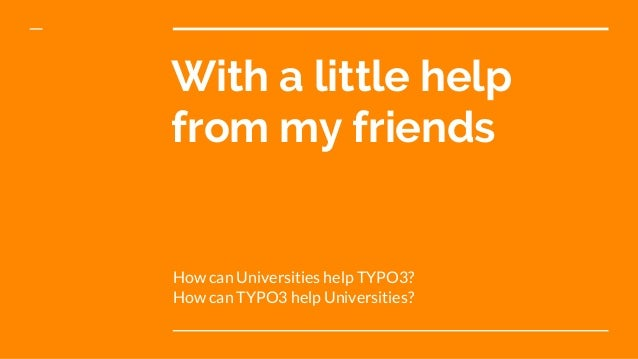 With a little help from my friends How can Universities help TYPO3? How can TYPO3 help Universities?