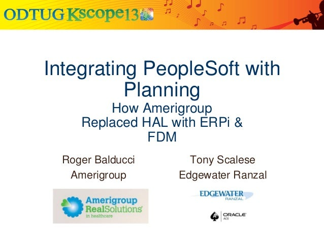 Integrating PeopleSoft with Planning How Amerigroup Replaced HAL with ERPi & FDM Roger Balducci Amerigroup  Tony Scalese E...