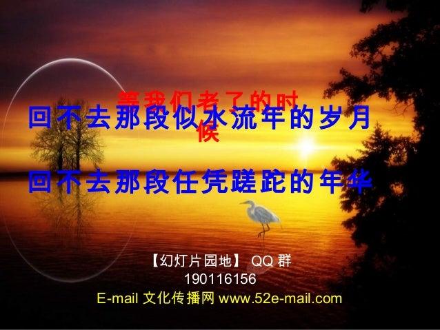 等我们老了的时 候 回不去那段似水流年的岁月 回不去那段任凭蹉跎的年华 【幻灯片园地】 QQ 群 190116156 E-mail 文化传播网 www.52e-mail.com