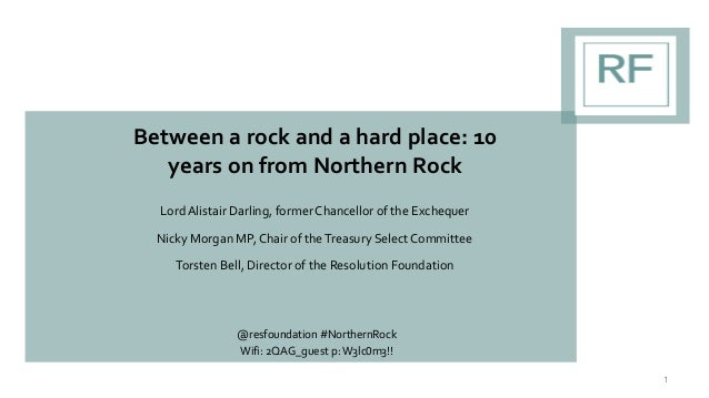 Between a rock and a hard place: 10 years on from Northern Rock Lord Alistair Darling, former Chancellor of the Exchequer ...