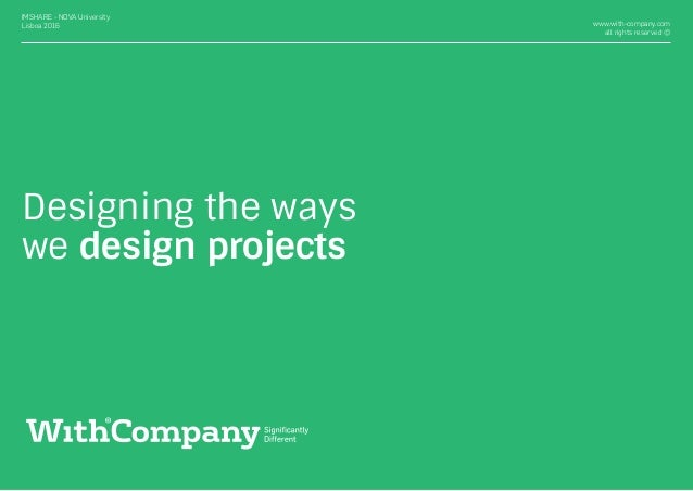 Designing the ways we design projects www.with-company.com all rights reserved © IMSHARE - NOVA University Lisboa 2016