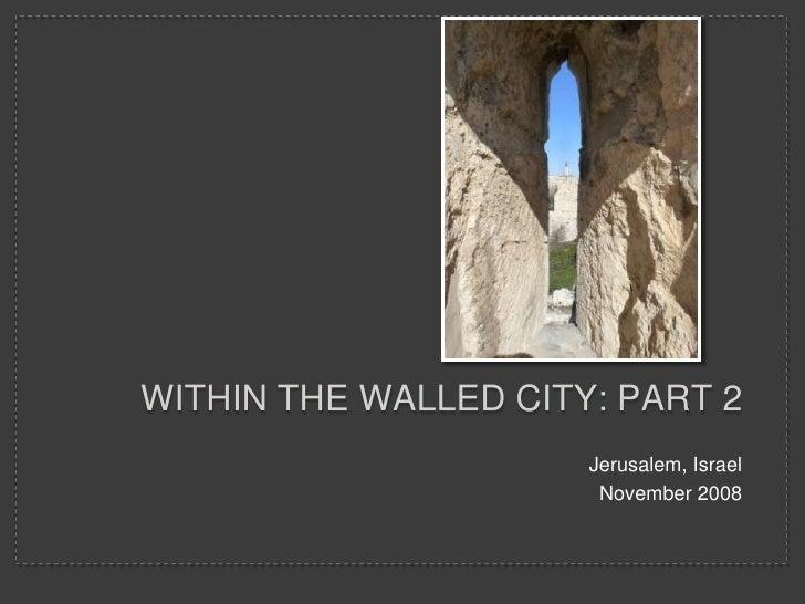 WITHIN THE WALLED CITY: PART 2                       Jerusalem, Israel                        November 2008