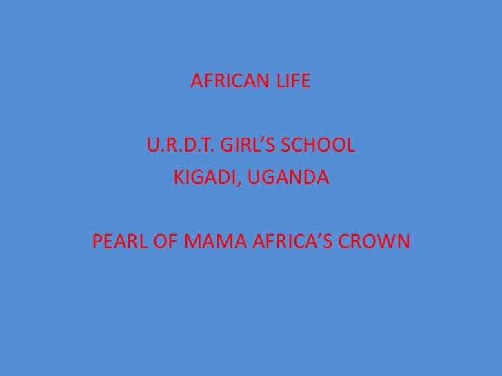 AFRICAN LIFE<br />U.R.D.T. GIRL'S SCHOOL<br />KIGADI, UGANDA<br />PEARL OF MAMA AFRICA'S CROWN<br />