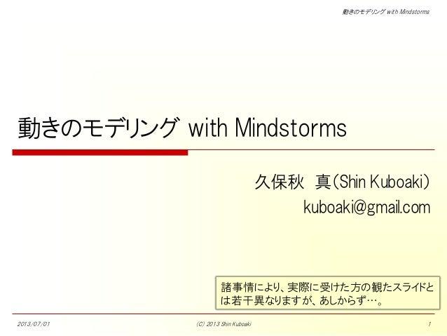 動きのモデリング with Mindstorms 動きのモデリング with Mindstorms 久保秋 真(Shin Kuboaki) kuboaki@gmail.com 2013/07/01 (C) 2013 Shin Kuboaki 1...