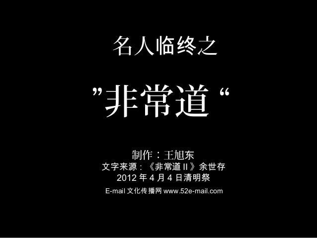 """名人 之临终""""非常道""""制作:王旭东文字来源:《非常道 II 》余世存2012 年 4 月 4 日清明祭E-mail 文化传播网 www.52e-mail.com"""