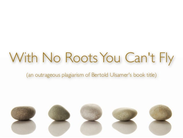 With No Roots You Cant Fly  (an outrageous plagiarism of Bertold Ulsamers book title)