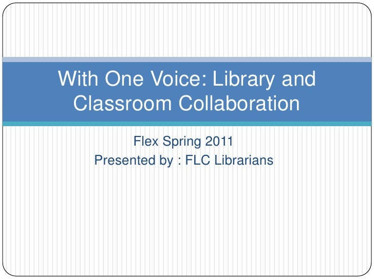 Flex Spring 2011 <br />Presented by : FLC Librarians<br />With One Voice: Library and Classroom Collaboration<br />