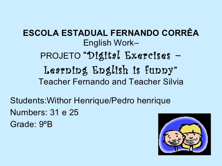 "ESCOLA ESTADUAL FERNANDO CORRÊA English Work– PROJETO  ""Digital Exercises – Learning English is funny"" Teacher Fernando  a..."