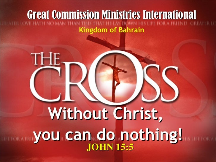 Without Christ,  you can do nothing! JOHN 15:5 Great Commission Ministries International Kingdom of Bahrain