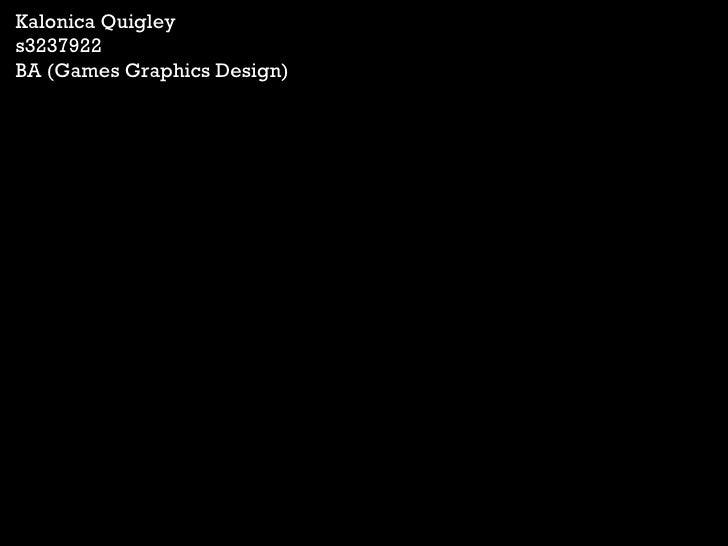 Kalonica Quigley s3237922 BA (Games Graphics Design)