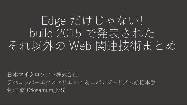Edge だけじゃない! build 2015 で発表された それ以外の Web 関連技術まとめ 日本マイクロソフト株式会社 デベロッパーエクスペリエンス & エバンジェリズム統括本部 物江 修 (@osamum_MS)