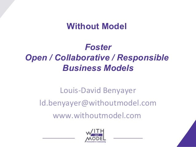 Without Model Foster Open / Collaborative / Responsible Business Models Louis-David Benyayer ld.benyayer@withoutmodel.com ...