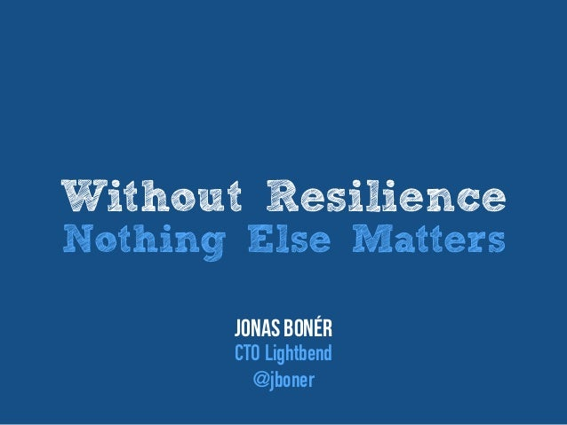 Without Resilience Nothing Else Matters Jonas Bonér CTO Lightbend @jboner