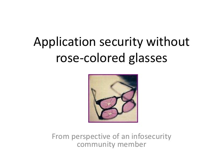 Application security without   rose-colored glasses   From perspective of an infosecurity         community member