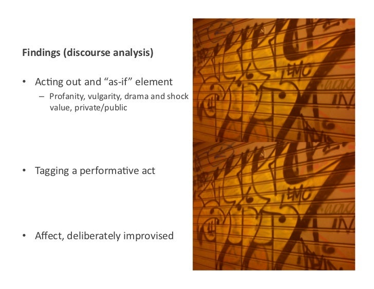 """Findings (discourse analysis) • Ac<ng out and """"as-‐if"""" element      – Profanity, vulgarity, drama ..."""