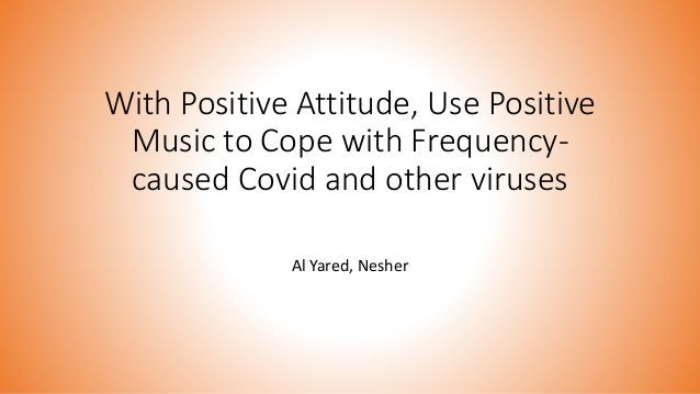 With Positive Attitude, Use Positive Music to Cope with Frequency- caused Covid and other viruses Al Yared, Nesher