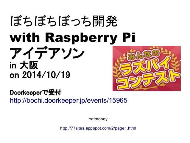 ぼちぼちぼっち開発  with Raspberry Pi  アイデアソン  in 大阪  on 2014/10/19  Doorkeeperで受付  http://bochi.doorkeeper.jp/events/15965  catmon...