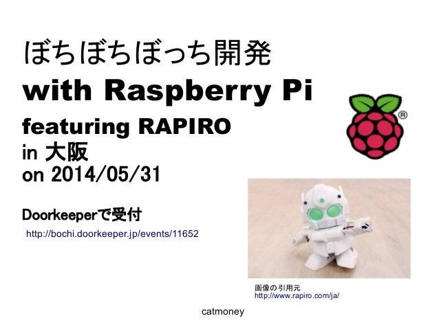 ぼちぼちぼっち開発 with Raspberry Pi featuring RAPIRO in 大阪 on 2014/05/31 Doorkeeperで受付 catmoney 画像の引用元 http://www.rapiro.com/ja/ h...