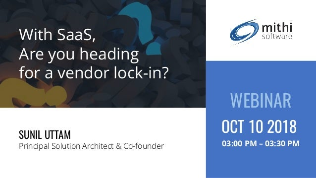With SaaS, Are you heading for a vendor lock-in? SUNIL UTTAM Principal Solution Architect & Co-founder WEBINAR 03:00 PM – ...