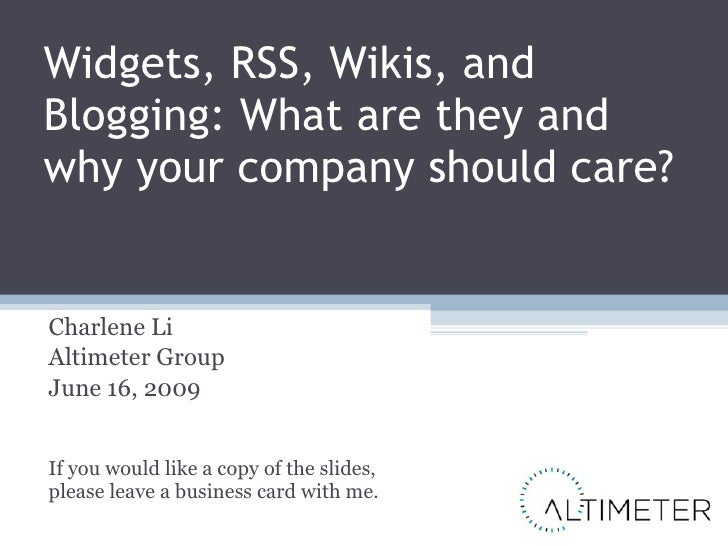 Widgets, RSS, Wikis, and Blogging: What are they and why your company should care? Charlene Li Altimeter Group June 16, 20...