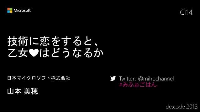 技術に恋をすると、 乙女❤️はどうなるか CI14 Twitter: @mihochannel #みふぉごはん