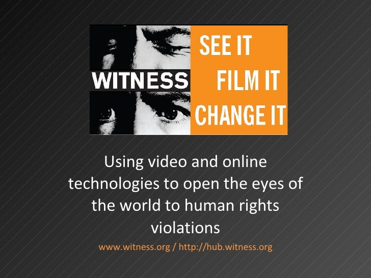<ul><li>Using video and online technologies to open the eyes of the world to human rights violations </li></ul><ul><li>www...