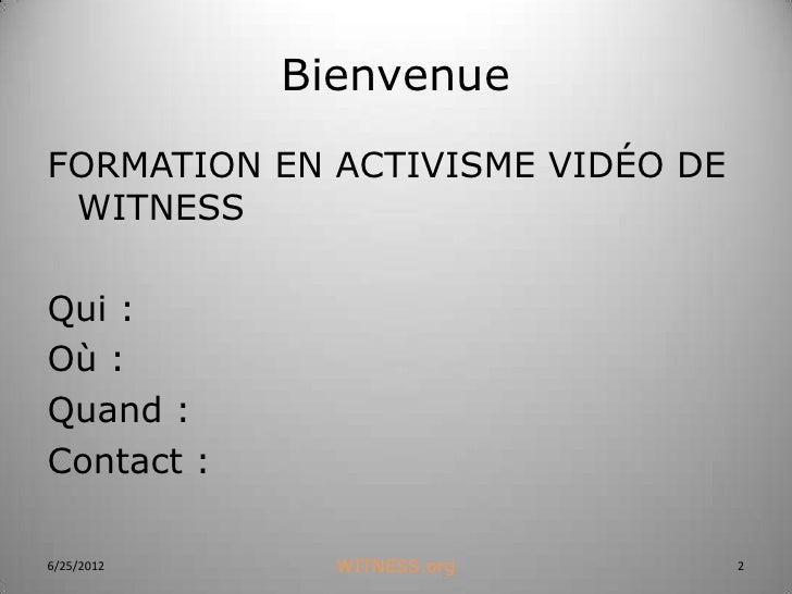 BienvenueFORMATION EN ACTIVISME VIDÉO DE WITNESSQui :Où :Quand :Contact :6/25/2012     WITNESS.org         2