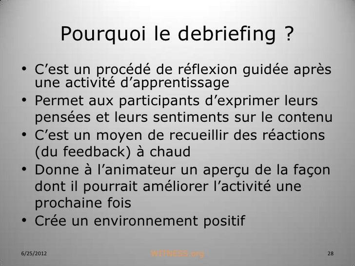 Pourquoi le debriefing ?• C'est un procédé de réflexion guidée après    une activité d'apprentissage•   Permet aux partici...
