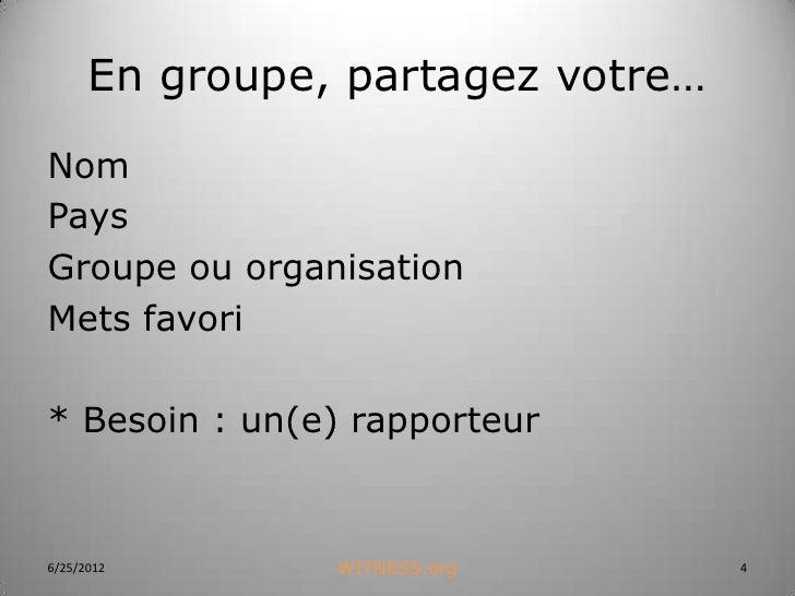 En groupe, partagez votre…NomPaysGroupe ou organisationMets favori* Besoin : un(e) rapporteur6/25/2012       WITNESS.org  ...