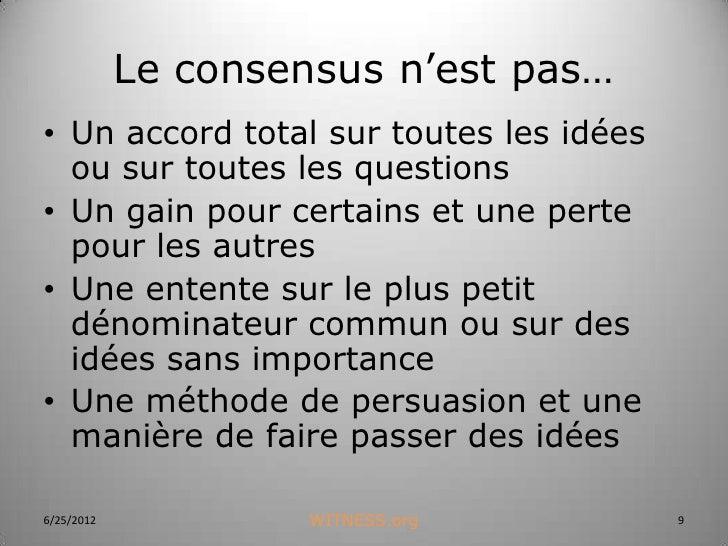 Le consensus n'est pas…• Un accord total sur toutes les idées  ou sur toutes les questions• Un gain pour certains et une p...