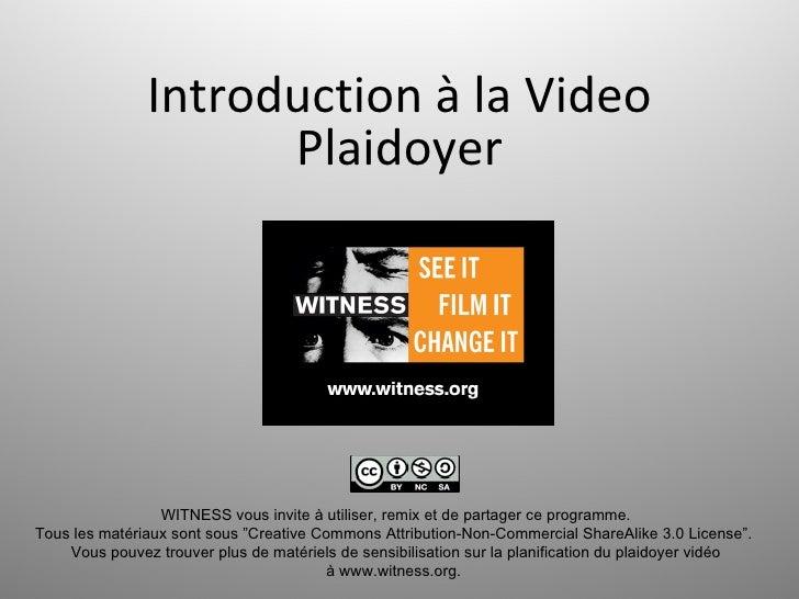 Introduction à la Video                     Plaidoyer                 WITNESS vous invite à utiliser, remix et de partager...